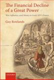 The Financial Decline of a Great Power : War, Influence, and Money in Louis XIV's France, Rowlands, Guy, 0199585075