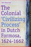 The Colonial 'Civilizing Process' in Dutch Formosa, 1624-1662, Chiu, Hsin-hui, 900416507X