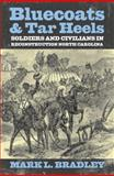 Bluecoats and Tar Heels : Soldiers and Civilians in Reconstruction North Carolina, Bradley, Mark L., 0813125073