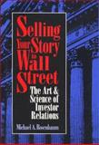 Selling Your Story to Wall Street : The Art and Science of Investor Relations, Rosenbaum, Michael A., 1557385076