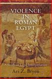 Violence in Roman Egypt : A Study in Legal Interpretation, Bryen, Ari Z., 0812245083