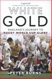 White Gold : Clive Woodward and the Extraordinary Road to England's World Domination, Burns, Peter, 1909715085
