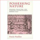 Possessing Nature : Museums, Collecting and Scientific Culture in Early Modern Italy, Findlen, Paula, 0520205081