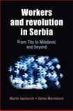 Workers and Revolution in Serbia : From Tito to Milosevic and Beyond, Upchurch, Martin and Marinkovic, Darko, 071908508X