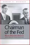 Chairman of the Fed : William McChesney Martin, Jr. , and the Creation of the Modern American Financial System, Bremner, Robert P., 0300105088