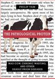 The Pathological Protein : Mad Cow, Chronic Wasting, and Other Deadly Prion Diseases, Yam, Philip, 0387955089