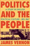 Politics and the People : A Study in English Political Culture, 1815-1867, Vernon, James, 0521115086