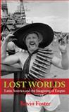 Lost Worlds : Latin America and the Imagining of the West, Foster, Kevin, 0745315089