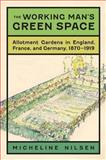 The Working Man's Green Space : Allotment Gardens in England, France, and Germany, 1870-1919, Nilsen, Micheline, 0813935083
