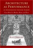 Architecture as Performance in Seventeenth-Century Europe : Court Ritual in Modena, Rome, and Paris, Jarrard, Alice, 0521815096