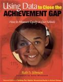 Using Data to Close the Achievement Gap : How to Measure Equity in Our Schools, Johnson, Ruth S., 0761945091