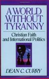 A World Without Tyranny : Christian Faith and International Politics, Curry, Dean C., 0891075097