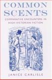 Common Scents : Comparative Encounters in High-Victorian Fiction, Carlisle, Janice, 0195165098