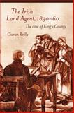 The Irish Land Agent, 1830-60 : The Case of King's County, Reilly, Ciaran, 1846825105