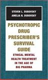 Psychotropic Drug Prescriber's Survival Guide : Ethical Mental Health Treatment in the Age of Big Pharma, Dubovsky, Steven L. and Dubovsky, Amelia N., 0393705102