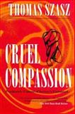 Cruel Compassion : Psychiatric Control of Society's Unwanted, Szasz, Thomas S., 0815605102