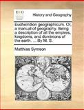 Eucheiridion Geographicum or, a Manual of Geography Being a Description of All the Empires, Kingdoms, and Dominions of the Earth by M S, Matthias Symson, 1170365108