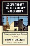 Social Theory for Old and New Modernities : Essays on Society and Culture, 1976-2005, Ferrarotti, Franco and McCarthy, E. Doyle, 0739115103