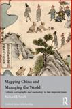 Mapping China and Managing the World : Culture, Cartography and Cosmology in Late Imperial Times, Smith, Richard J., 0415685109