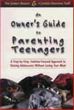 An Owner's Guide to Parenting Teenagers : A Step-by-Step, Solution-Focused Approach to Raising Adolescents Without Losing Your Mind, Baxter, Pat J. and Naff, Cynthia D., 0965065103