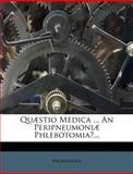 Quæstio Medica ... an Peripneumoniæ Phlebotomia?..., Anonymous, 1275575110