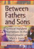 Between Fathers and Sons : Critical Incident Narratives in the Development of Men's Lives, Robert J Pellegrini, Theodore R Sarbin, 0789015110