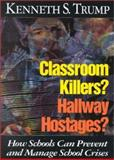Classroom Killers? Hallway Hostages? : How Schools Can Prevent and Manage School Crises, Trump, Kenneth S., 076197511X