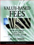 Value-Based Fees : How to Charge--and Get--What You're Worth, Weiss, Alan, 0787955116