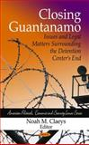 Closing Guantanamo : Issues and Legal Matters Surrounding the Detention Centers End, Claeys, Noah M., 1607415119