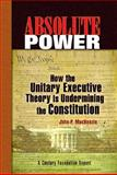 Absolute Power : How the Unitary Executive Theory Is Undermining the Constitution, MacKenzie, John P., 0870785117