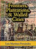 Frontiers, Plantations, and Walled Cities : Essays on Society, Culture, and Politics in the Hispanic Caribbean (1800-1945), Martinez-Fernandez, Luis, 1558765115