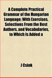 A Complete Practical Grammar of the Hungarian Language; with Exercises, Selections from the Best Authors, and Vocabularies, to Which Is Added, J. Csink, 1151995118