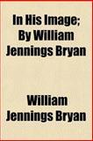 In His Image; by William Jennings Bryan, William Jennings Bryan, 1151055115