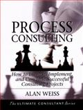 Process Consulting : How to Launch, Implement, and Conclude Successful Consulting Projects, Weiss, Alan, 0787955124