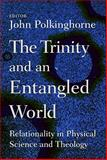 The Trinity and an Entangled World : Relationality in Physical Science and Theology, Polkinghorne, J. C., 0802865127