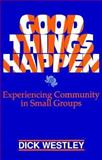 Good Things Happen : Experiencing Community in Small Groups, Westley, Dick, 0896225127