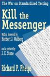 Kill the Messenger : The War on Standardized Testing, Phelps, Richard P., 1412805120
