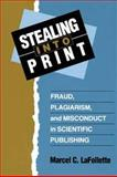 Stealing into Print : Fraud, Plagiarism, and Misconduct in Scientific Publishing, LaFollette, Marcel C., 0520205138