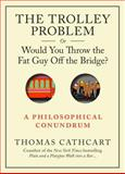 The Trolley Problem, or Would You Throw the Fat Man off the Bridge?, Thomas Cathcart, 076117513X