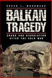 Balkan Tragedy : Chaos and Dissolution after the Cold War, Woodward, Susan L., 0815795130