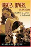 Heroes, Lovers, and Others : The Story of Latinos in Hollywood, Rodriguez, Clara, 0195335139