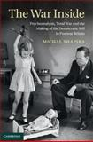 The War Inside : Psychoanalysis, Total War, and the Making of the Democratic Self in Postwar Britain, Shapira, Michal, 1107035139