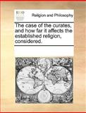 The Case of the Curates, and How Far It Affects the Established Religion, Considered, See Notes Multiple Contributors, 1170235131