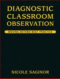 Diagnostic Classroom Observation : Moving Beyond Best Practice, Saginor, Nicole, 1412955130