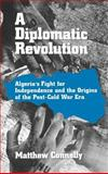 A Diplomatic Revolution : Algeria's Fight for Independence and the Origins of the Post-Cold War Era, Connelly, Matthew, 0195145135