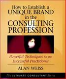 How to Establish a Unique Brand in the Consulting Profession : Powerful Techniques for the Successful Practitioner, Weiss, Alan, 0787955132