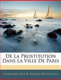 De la Prostitution Dans la Ville de Paris, Alexandre Jean B. Parent-Duchâtelet, 1144925134