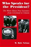 Who Speaks for the President? : The White House Press Secretary from Cleveland to Clinton, Nelson, W. Dale, 0815605145