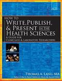 How to Write, Publish, and Present in the Health Sciences : A Guide for Clinicians and Laboratory Researchers, Lang, Thomas A. and Lang, Thomas, 1934465143
