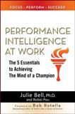 Performance Intelligence at Work : The 5 Essentials to Achieving the Mind of a Champion, Bell, Julie Ness and Pou, Robin, 0071625143
